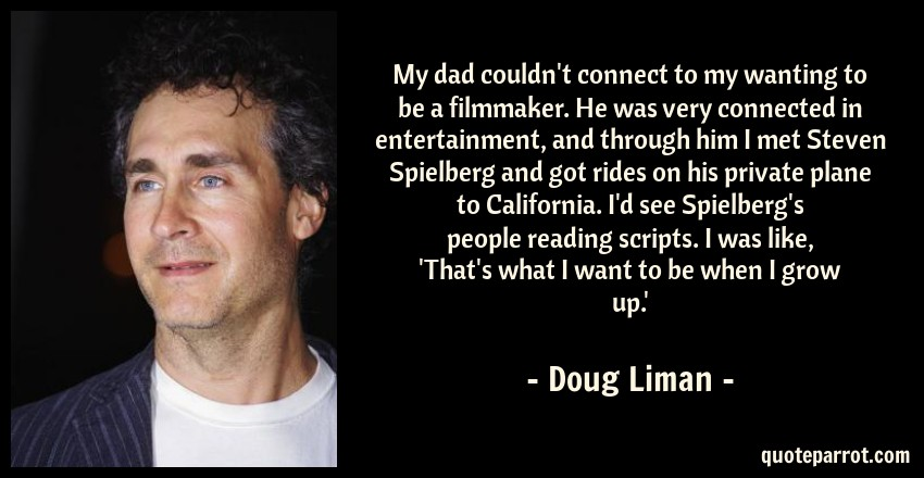 Doug Liman Quote: My dad couldn't connect to my wanting to be a filmmaker. He was very connected in entertainment, and through him I met Steven Spielberg and got rides on his private plane to California. I'd see Spielberg's people reading scripts. I was like, 'That's what I want to be when I grow up.'
