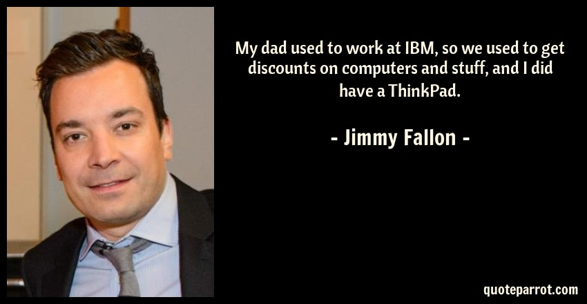 Ibm Quote Mesmerizing My Dad Used To Work At IBM So We Used To Get Discounts By Jimmy