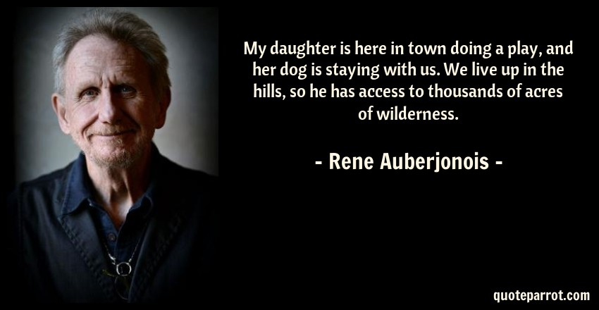 Rene Auberjonois Quote: My daughter is here in town doing a play, and her dog is staying with us. We live up in the hills, so he has access to thousands of acres of wilderness.