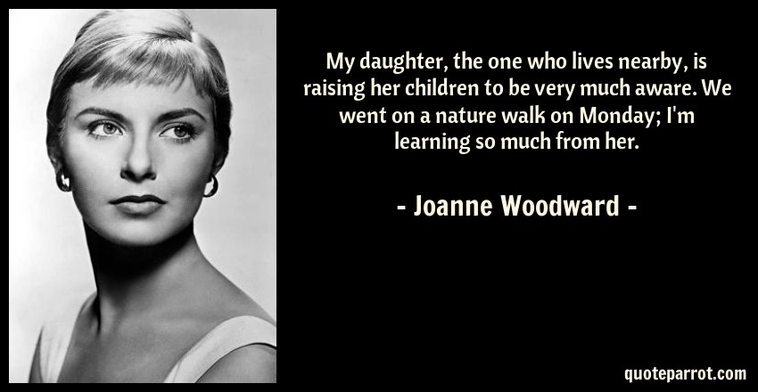 Joanne Woodward Quote: My daughter, the one who lives nearby, is raising her children to be very much aware. We went on a nature walk on Monday; I'm learning so much from her.