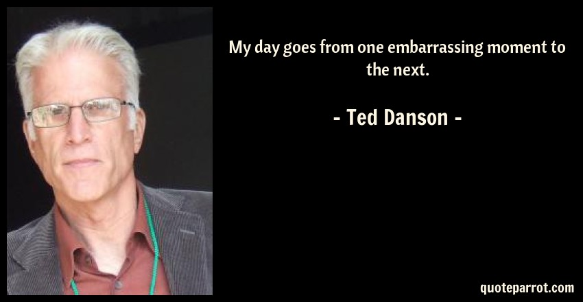 Ted Danson Quote: My day goes from one embarrassing moment to the next.