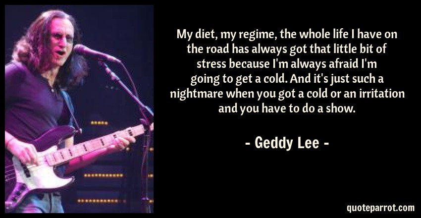 Geddy Lee Quote: My diet, my regime, the whole life I have on the road has always got that little bit of stress because I'm always afraid I'm going to get a cold. And it's just such a nightmare when you got a cold or an irritation and you have to do a show.