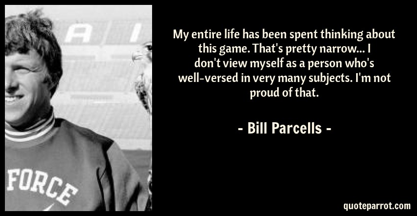 Bill Parcells Quote: My entire life has been spent thinking about this game. That's pretty narrow... I don't view myself as a person who's well-versed in very many subjects. I'm not proud of that.