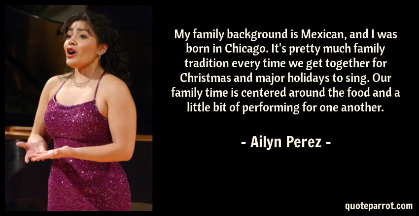 Ailyn Perez Quote: My family background is Mexican, and I was born in Chicago. It's pretty much family tradition every time we get together for Christmas and major holidays to sing. Our family time is centered around the food and a little bit of performing for one another.