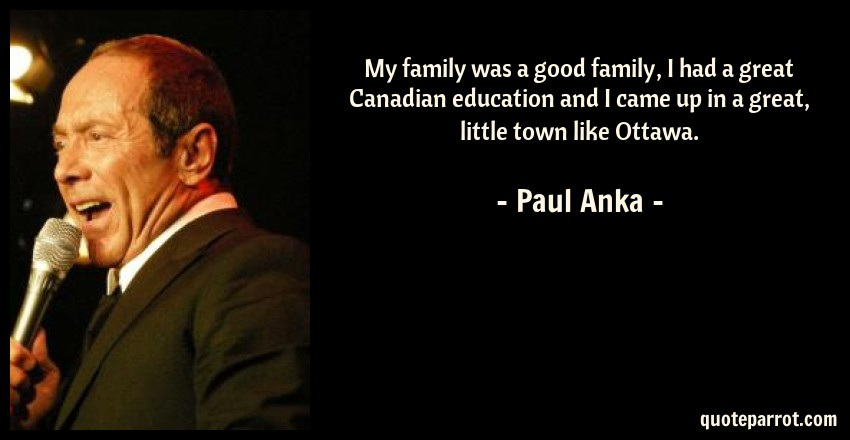 Paul Anka Quote: My family was a good family, I had a great Canadian education and I came up in a great, little town like Ottawa.
