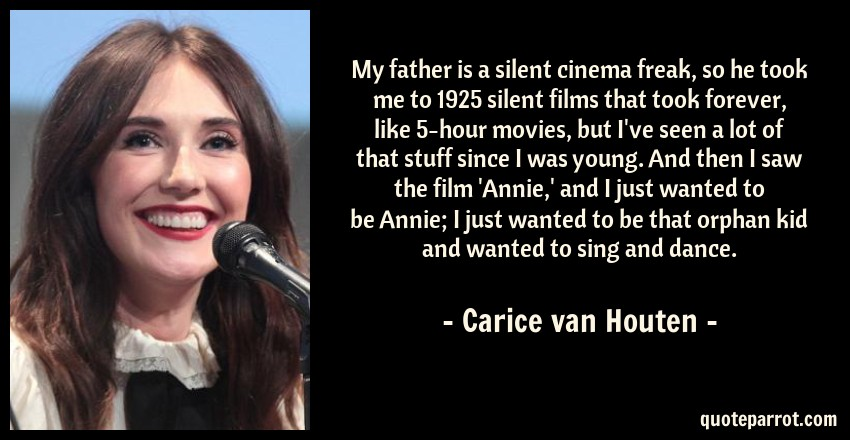 Carice van Houten Quote: My father is a silent cinema freak, so he took me to 1925 silent films that took forever, like 5-hour movies, but I've seen a lot of that stuff since I was young. And then I saw the film 'Annie,' and I just wanted to be Annie; I just wanted to be that orphan kid and wanted to sing and dance.