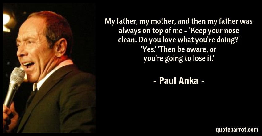 Paul Anka Quote: My father, my mother, and then my father was always on top of me - 'Keep your nose clean. Do you love what you're doing?' 'Yes.' 'Then be aware, or you're going to lose it.'