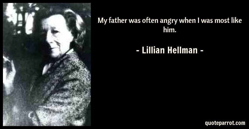 Lillian Hellman Quote: My father was often angry when I was most like him.