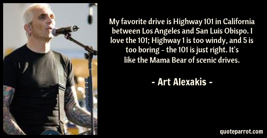 Art Alexakis Quote: My favorite drive is Highway 101 in California between Los Angeles and San Luis Obispo. I love the 101; Highway 1 is too windy, and 5 is too boring - the 101 is just right. It's like the Mama Bear of scenic drives.