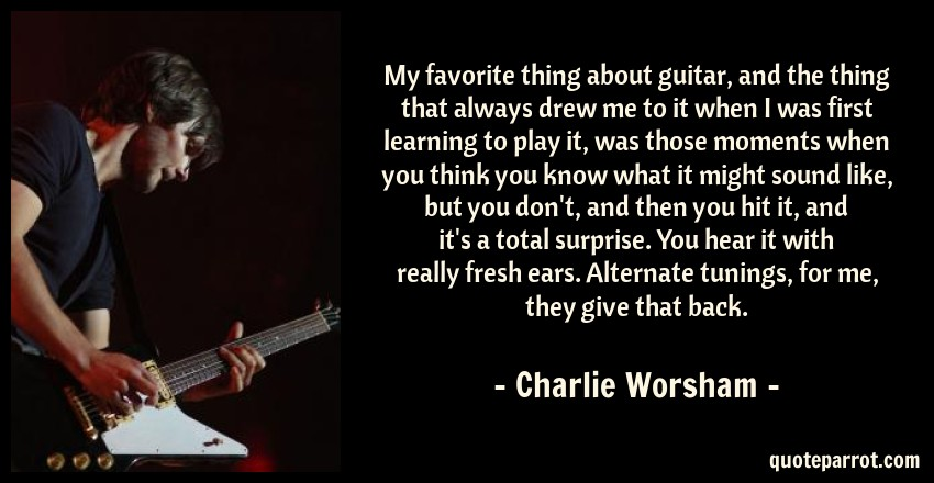 Charlie Worsham Quote: My favorite thing about guitar, and the thing that always drew me to it when I was first learning to play it, was those moments when you think you know what it might sound like, but you don't, and then you hit it, and it's a total surprise. You hear it with really fresh ears. Alternate tunings, for me, they give that back.