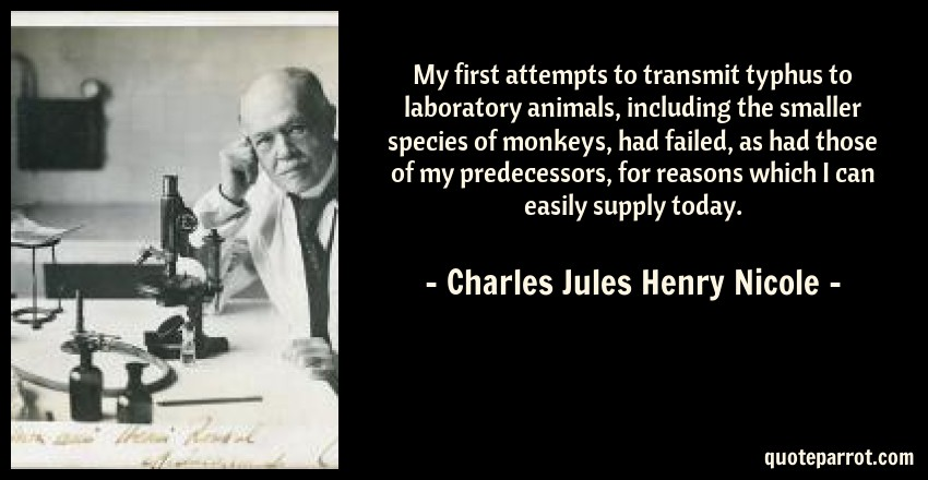 Charles Jules Henry Nicole Quote: My first attempts to transmit typhus to laboratory animals, including the smaller species of monkeys, had failed, as had those of my predecessors, for reasons which I can easily supply today.