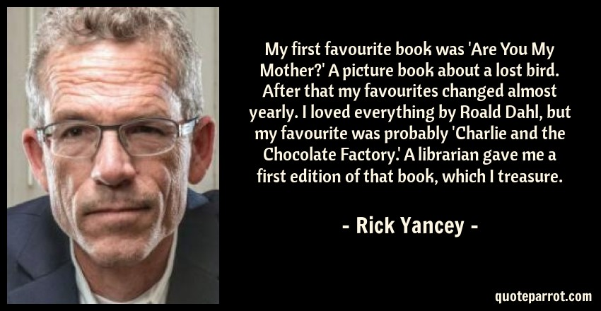 Rick Yancey Quote: My first favourite book was 'Are You My Mother?' A picture book about a lost bird. After that my favourites changed almost yearly. I loved everything by Roald Dahl, but my favourite was probably 'Charlie and the Chocolate Factory.' A librarian gave me a first edition of that book, which I treasure.