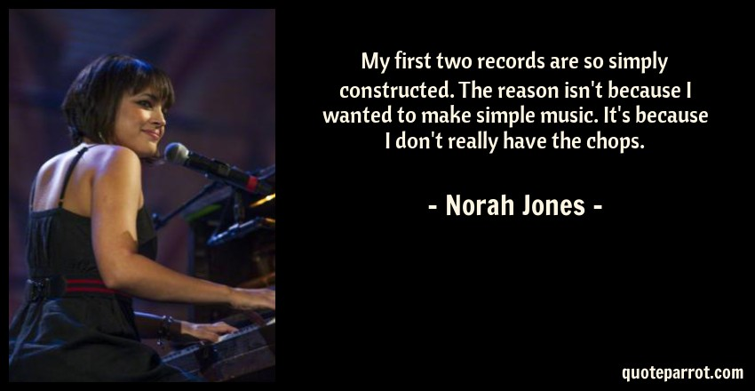 Norah Jones Quote: My first two records are so simply constructed. The reason isn't because I wanted to make simple music. It's because I don't really have the chops.