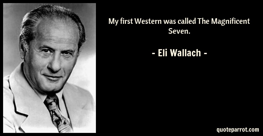Eli Wallach Quote: My first Western was called The Magnificent Seven.