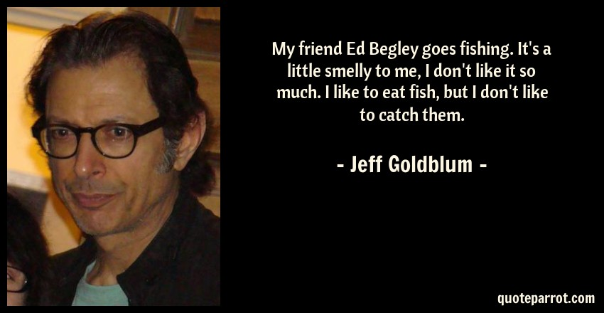 Jeff Goldblum Quote: My friend Ed Begley goes fishing. It's a little smelly to me, I don't like it so much. I like to eat fish, but I don't like to catch them.
