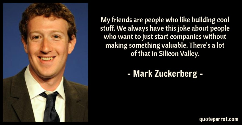 Mark Zuckerberg Quote: My friends are people who like building cool stuff. We always have this joke about people who want to just start companies without making something valuable. There's a lot of that in Silicon Valley.