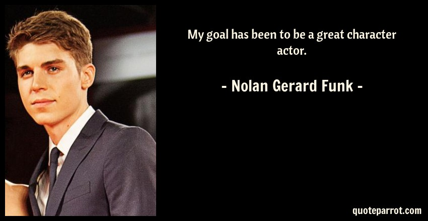 Nolan Gerard Funk Quote: My goal has been to be a great character actor.