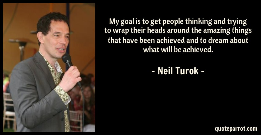 Neil Turok Quote: My goal is to get people thinking and trying to wrap their heads around the amazing things that have been achieved and to dream about what will be achieved.