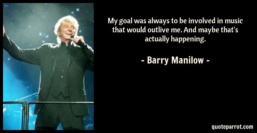 Barry Manilow Quote: My goal was always to be involved in music that would outlive me. And maybe that's actually happening.