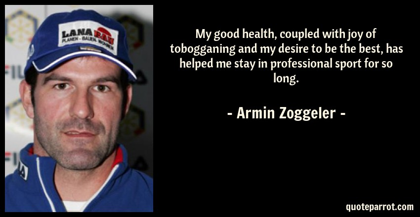 Armin Zoggeler Quote: My good health, coupled with joy of tobogganing and my desire to be the best, has helped me stay in professional sport for so long.