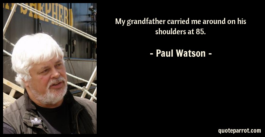 Paul Watson Quote: My grandfather carried me around on his shoulders at 85.