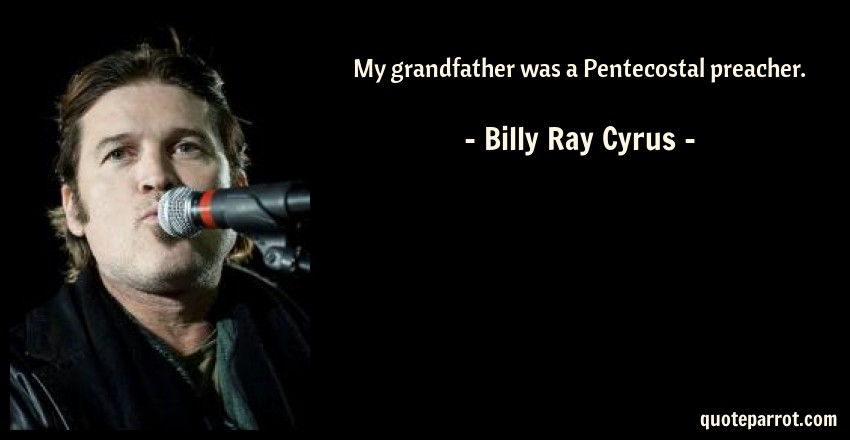 Billy Ray Cyrus Quote: My grandfather was a Pentecostal preacher.