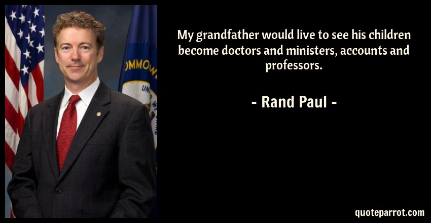 Rand Paul Quote: My grandfather would live to see his children become doctors and ministers, accounts and professors.