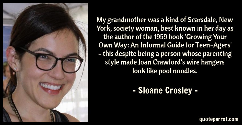 Sloane Crosley Quote: My grandmother was a kind of Scarsdale, New York, society woman, best known in her day as the author of the 1959 book 'Growing Your Own Way: An Informal Guide for Teen-Agers' - this despite being a person whose parenting style made Joan Crawford's wire hangers look like pool noodles.