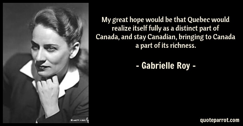 Gabrielle Roy Quote: My great hope would be that Quebec would realize itself fully as a distinct part of Canada, and stay Canadian, bringing to Canada a part of its richness.