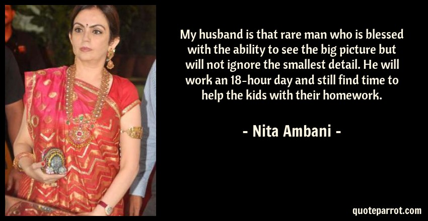 Nita Ambani Quote: My husband is that rare man who is blessed with the ability to see the big picture but will not ignore the smallest detail. He will work an 18-hour day and still find time to help the kids with their homework.