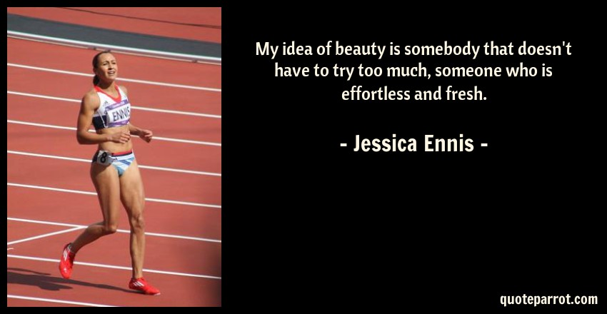 Jessica Ennis Quote: My idea of beauty is somebody that doesn't have to try too much, someone who is effortless and fresh.