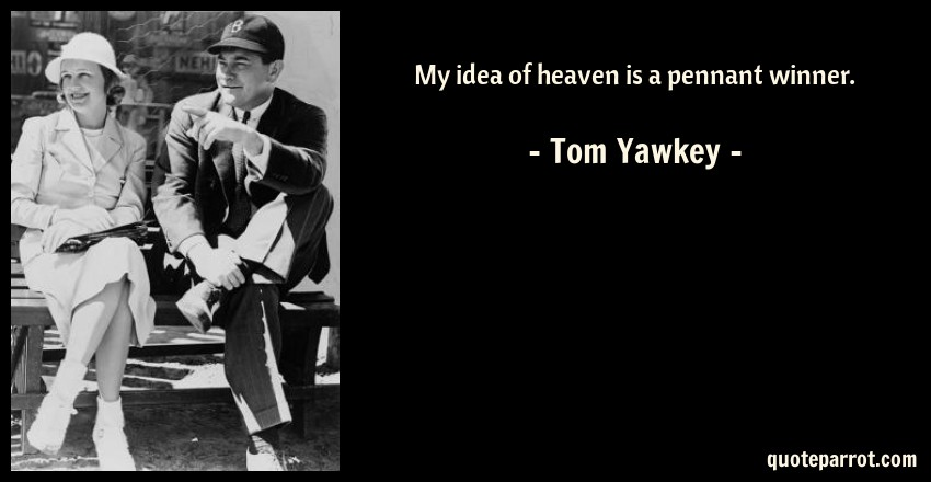 Tom Yawkey Quote: My idea of heaven is a pennant winner.
