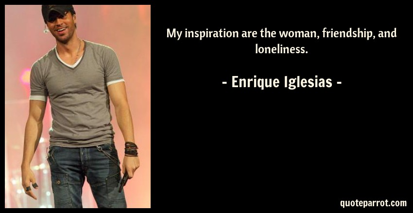 Enrique Iglesias Quote: My inspiration are the woman, friendship, and loneliness.