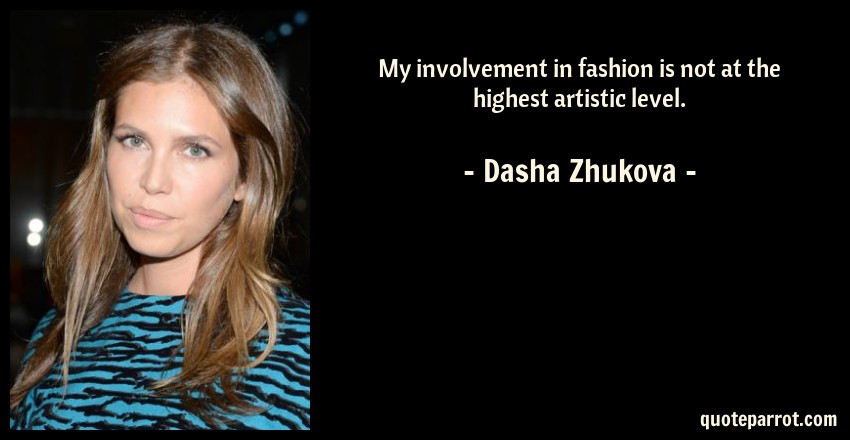 Dasha Zhukova Quote: My involvement in fashion is not at the highest artistic level.