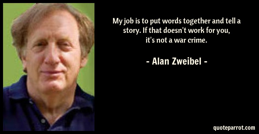Alan Zweibel Quote: My job is to put words together and tell a story. If that doesn't work for you, it's not a war crime.