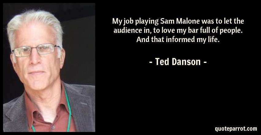Ted Danson Quote: My job playing Sam Malone was to let the audience in, to love my bar full of people. And that informed my life.