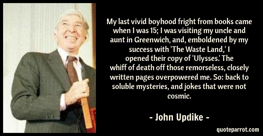 John Updike Quote: My last vivid boyhood fright from books came when I was 15; I was visiting my uncle and aunt in Greenwich, and, emboldened by my success with 'The Waste Land,' I opened their copy of 'Ulysses.' The whiff of death off those remorseless, closely written pages overpowered me. So: back to soluble mysteries, and jokes that were not cosmic.