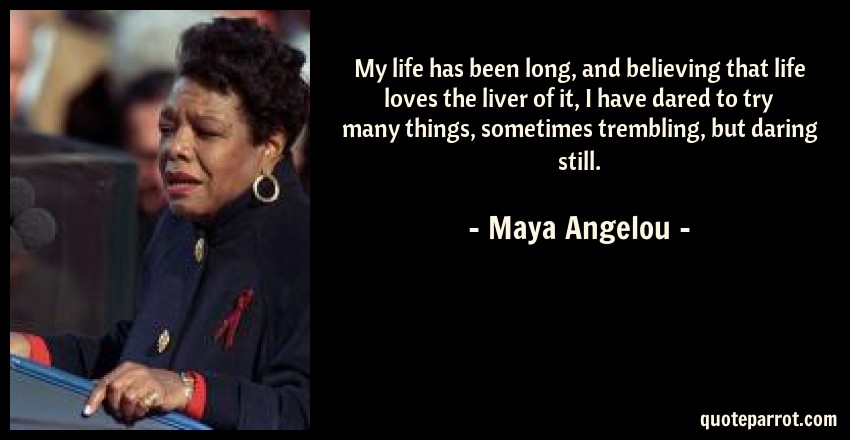 Maya Angelou Quote: My life has been long, and believing that life loves the liver of it, I have dared to try many things, sometimes trembling, but daring still.