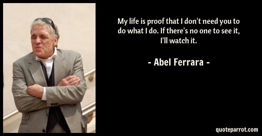 Abel Ferrara Quote: My life is proof that I don't need you to do what I do. If there's no one to see it, I'll watch it.