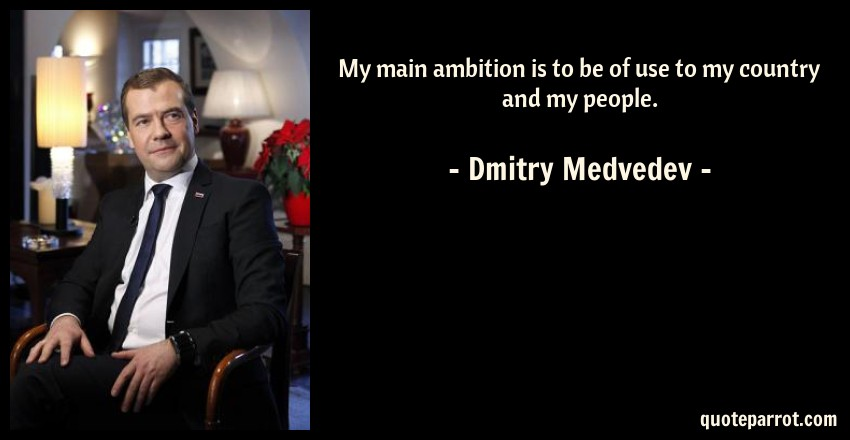 Dmitry Medvedev Quote: My main ambition is to be of use to my country and my people.