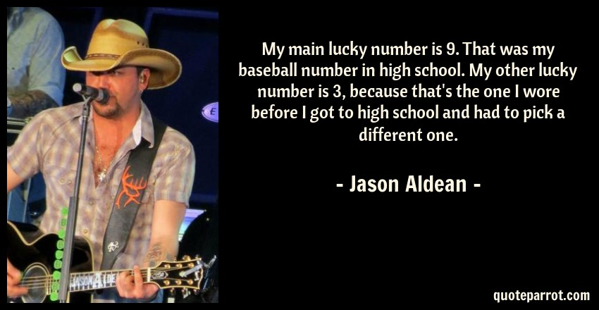 Jason Aldean Quote: My main lucky number is 9. That was my baseball number in high school. My other lucky number is 3, because that's the one I wore before I got to high school and had to pick a different one.