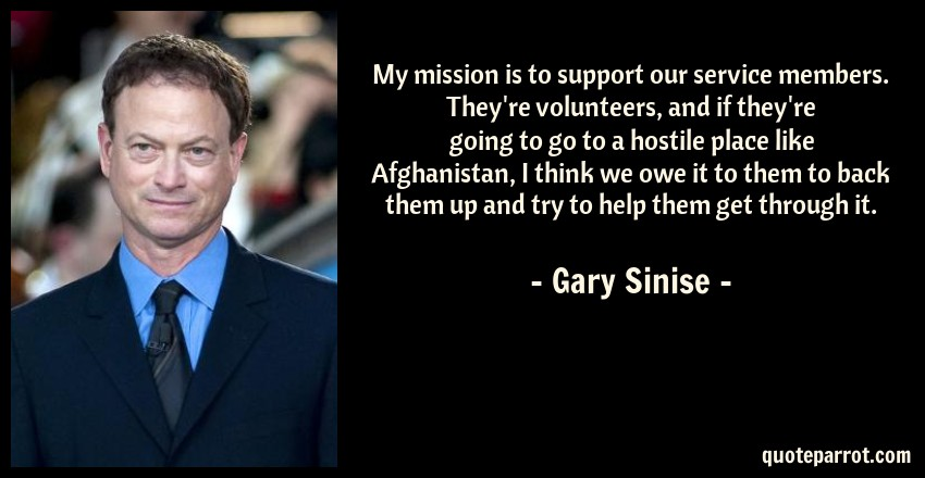 Gary Sinise Quote: My mission is to support our service members. They're volunteers, and if they're going to go to a hostile place like Afghanistan, I think we owe it to them to back them up and try to help them get through it.