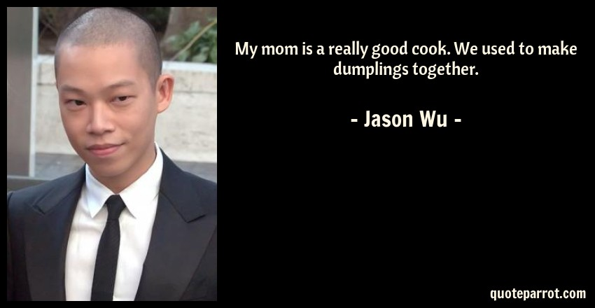 Jason Wu Quote: My mom is a really good cook. We used to make dumplings together.