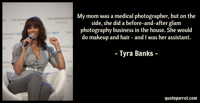 Tyra Banks Quote: My mom was a medical photographer, but on the side, she did a before-and-after glam photography business in the house. She would do makeup and hair - and I was her assistant.