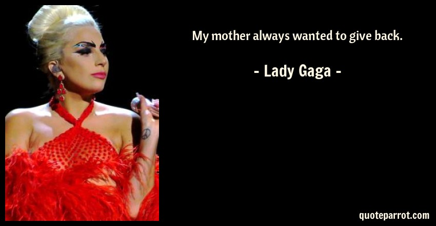 Lady Gaga Quote: My mother always wanted to give back.