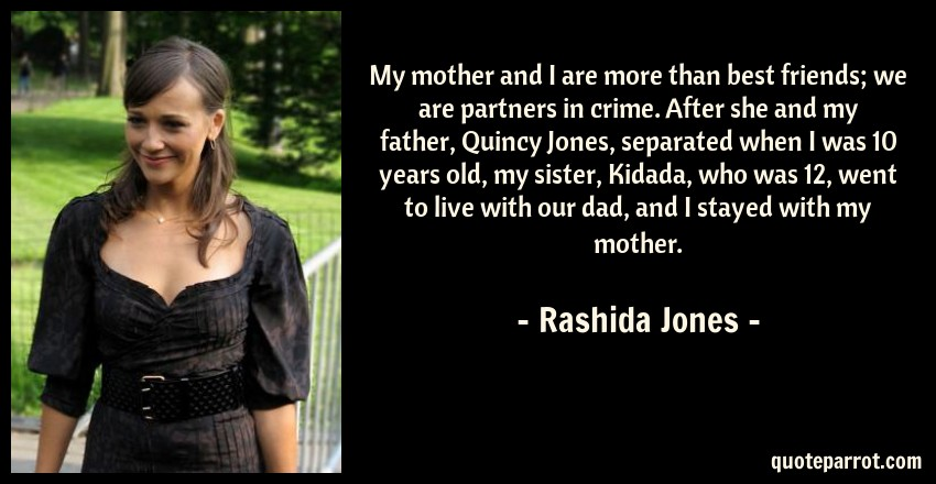 Rashida Jones Quote: My mother and I are more than best friends; we are partners in crime. After she and my father, Quincy Jones, separated when I was 10 years old, my sister, Kidada, who was 12, went to live with our dad, and I stayed with my mother.
