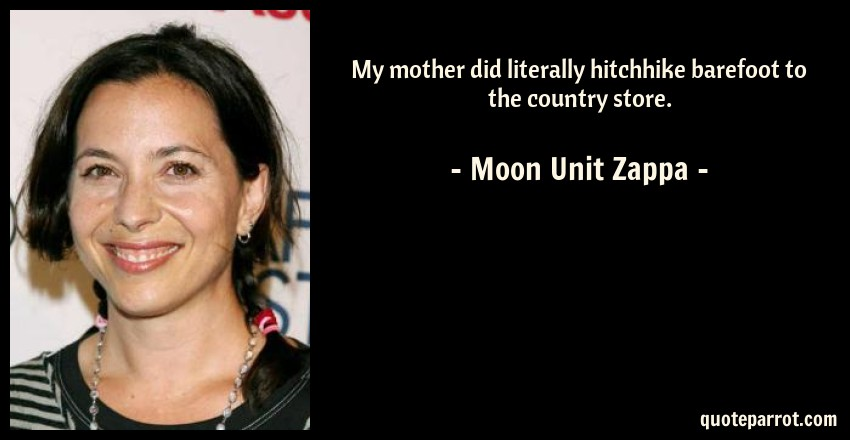 Moon Unit Zappa Quote: My mother did literally hitchhike barefoot to the country store.