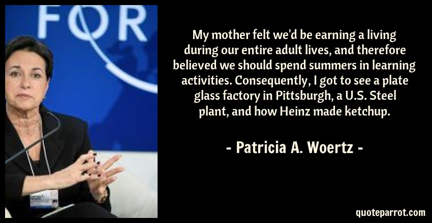 Patricia A. Woertz Quote: My mother felt we'd be earning a living during our entire adult lives, and therefore believed we should spend summers in learning activities. Consequently, I got to see a plate glass factory in Pittsburgh, a U.S. Steel plant, and how Heinz made ketchup.