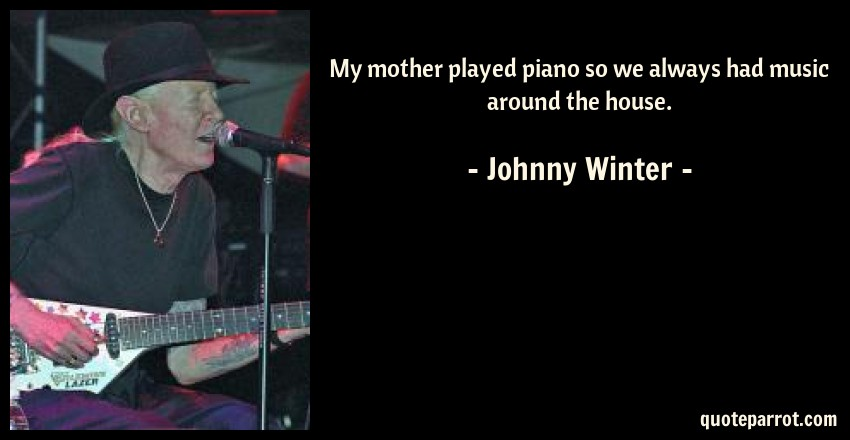 Johnny Winter Quote: My mother played piano so we always had music around the house.