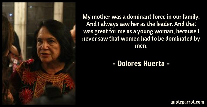 Dolores Huerta Quote: My mother was a dominant force in our family. And I always saw her as the leader. And that was great for me as a young woman, because I never saw that women had to be dominated by men.